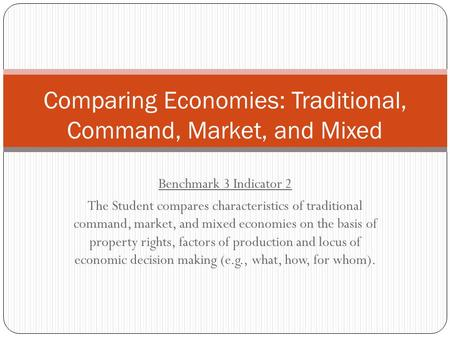 Benchmark 3 Indicator 2 The Student compares characteristics of traditional command, market, and mixed economies on the basis of property rights, factors.