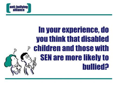 In your experience, do you think that disabled children and those with SEN are more likely to bullied?