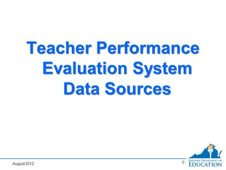0 Teacher Performance Evaluation System Data Sources August 2012.