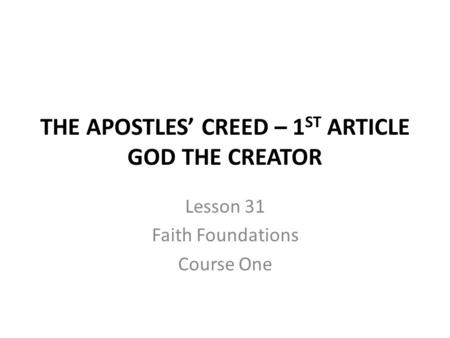 THE APOSTLES' CREED – 1 ST ARTICLE GOD THE CREATOR Lesson 31 Faith Foundations Course One.