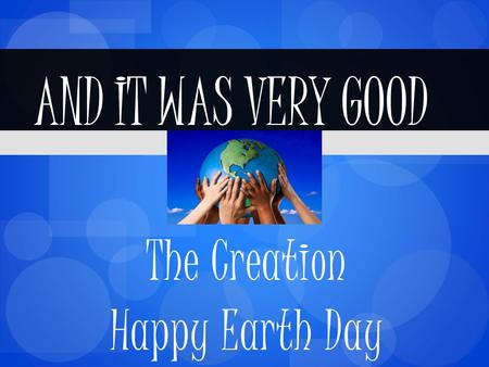 The Creation Happy Earth Day AND IT WAS VERY GOOD.