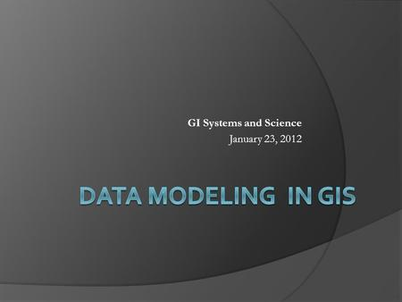 GI Systems and Science January 23, 2012. Points to Cover  What is spatial data modeling?  Entity definition  Topology  Spatial data models Raster.