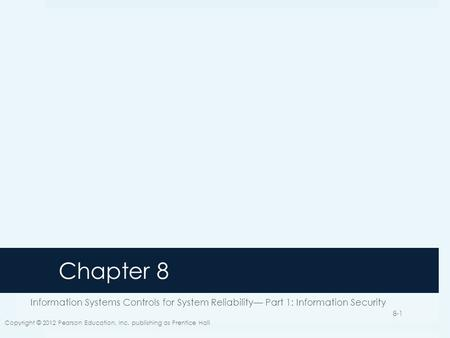 Chapter 8 Information Systems Controls for System Reliability— Part 1: Information Security Copyright © 2012 Pearson Education, Inc. publishing as Prentice.