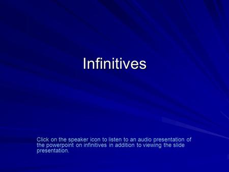 Infinitives Click on the speaker icon to listen to an audio presentation of the powerpoint on infinitives in addition to viewing the slide presentation.