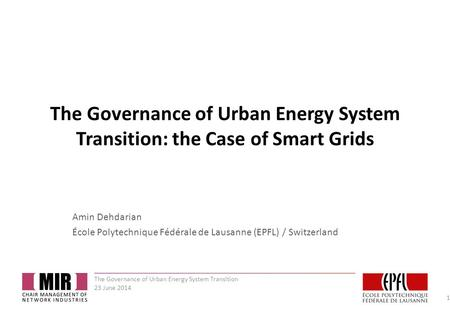 The Governance of Urban Energy System Transition: the Case of Smart Grids Amin Dehdarian École Polytechnique Fédérale de Lausanne (EPFL) / Switzerland.