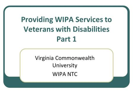 Providing WIPA Services to Veterans with Disabilities Part 1 Virginia Commonwealth University WIPA NTC.