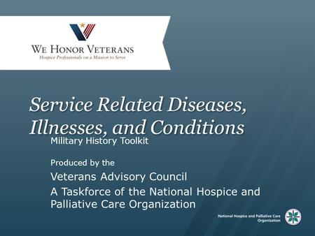 Service Related Diseases, Illnesses, and Conditions Military History Toolkit Produced by the Veterans Advisory Council A Taskforce of the National Hospice.