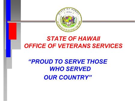 "STATE OF HAWAII OFFICE OF VETERANS SERVICES ""PROUD TO SERVE THOSE WHO SERVED OUR COUNTRY"""