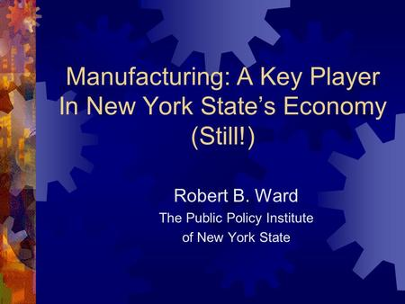 Manufacturing: A Key Player In New York State's Economy (Still!) Robert B. Ward The Public Policy Institute of New York State.