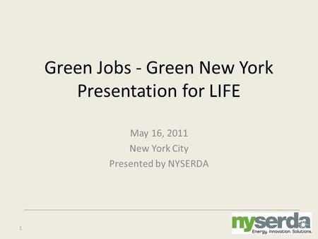1 Green Jobs - Green New York Presentation for LIFE May 16, 2011 New York City Presented by NYSERDA.