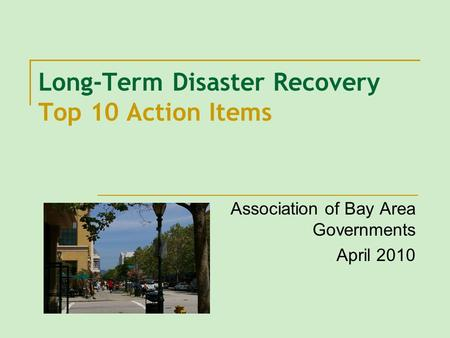 Long-Term Disaster Recovery Top 10 Action Items Association of Bay Area Governments April 2010.