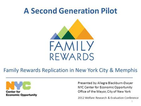 A Second Generation Pilot Family Rewards Replication in New York City & Memphis Presented by Allegra Blackburn-Dwyer NYC Center for Economic Opportunity.