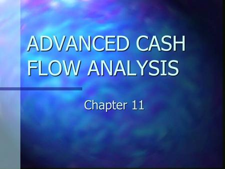 ADVANCED CASH FLOW ANALYSIS Chapter 11. CHAPTER 11 OBJECTIVES Explain the importance of investing and financing cash flows. Explain the importance of.