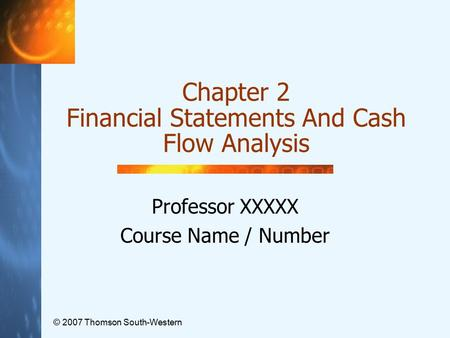 © 2007 Thomson South-Western Chapter 2 Financial Statements And Cash Flow Analysis Professor XXXXX Course Name / Number.