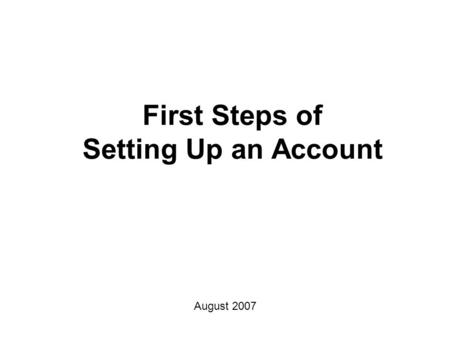 First Steps of Setting Up an Account August 2007.