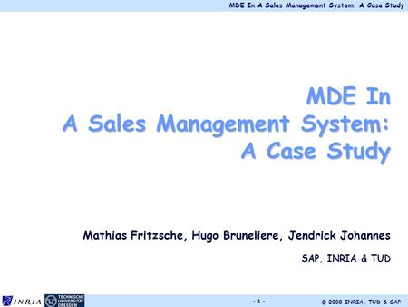 MDE In A Sales Management System: A Case Study © 2008 INRIA, TUD & SAP - 1 - MDE In A Sales Management System: A Case Study Mathias Fritzsche, Hugo Bruneliere,