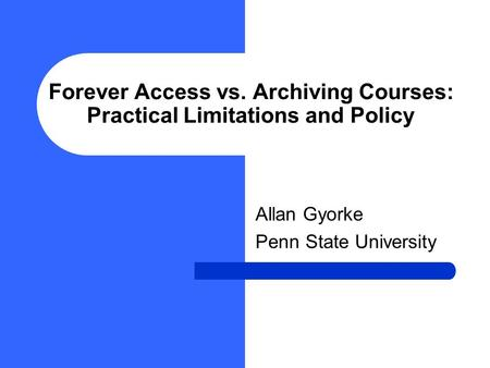 Forever Access vs. Archiving Courses: Practical Limitations and Policy Allan Gyorke Penn State University.