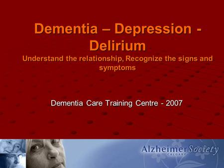 Dementia – Depression - Delirium Understand the relationship, Recognize the signs and symptoms Dementia Care Training Centre - 2007.
