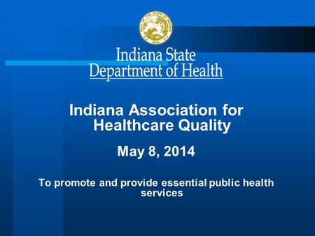 Indiana Association for Healthcare Quality May 8, 2014 To promote and provide essential public health services.