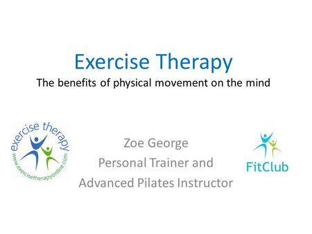 Exercise Therapy The benefits of physical movement on the mind Zoe George Personal Trainer and Advanced Pilates Instructor.