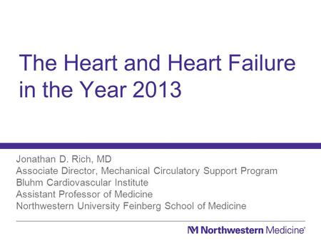 The Heart and Heart Failure in the Year 2013 Jonathan D. Rich, MD Associate Director, Mechanical Circulatory Support Program Bluhm Cardiovascular Institute.