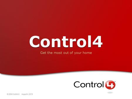 © 2004 Control 4 August 4, 2015 Control4 Get the most out of your home.