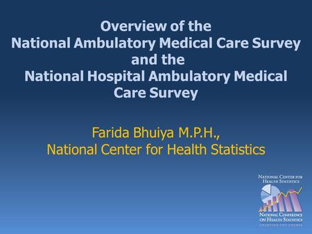 Overview of the National Ambulatory Medical Care Survey and the National Hospital Ambulatory Medical Care Survey Farida Bhuiya M.P.H., National Center.