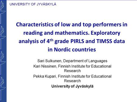 UNIVERSITY OF JYVÄSKYLÄ Characteristics of low and top performers in reading and mathematics. Exploratory analysis of 4 th grade PIRLS and TIMSS data in.