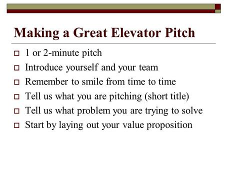Making a Great Elevator Pitch  1 or 2-minute pitch  Introduce yourself and your team  Remember to smile from time to time  Tell us what you are pitching.