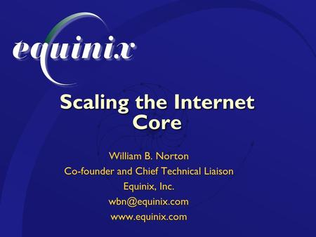 Scaling the Internet Core William B. Norton Co-founder and Chief Technical Liaison Equinix, Inc.  William B. Norton Co-founder.
