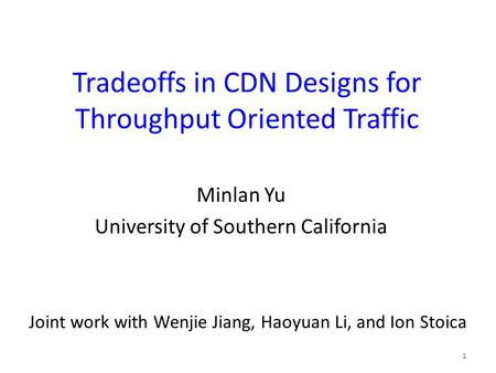 Tradeoffs in CDN Designs for Throughput Oriented Traffic Minlan Yu University of Southern California 1 Joint work with Wenjie Jiang, Haoyuan Li, and Ion.