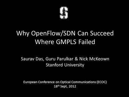 Saurav Das, Guru Parulkar & Nick McKeown Stanford University European Conference on Optical Communications (ECOC) 18 th Sept, 2012 Why OpenFlow/SDN Can.