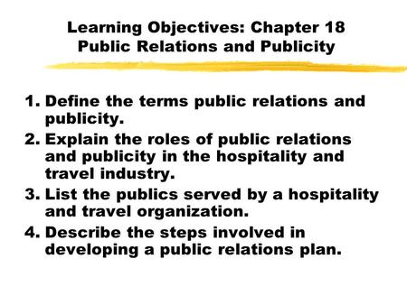 Learning Objectives: Chapter 18 Public Relations and Publicity 1.Define the terms public relations and publicity. 2.Explain the roles of public relations.