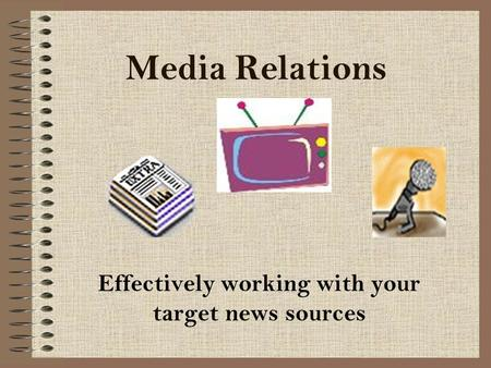 Media Relations Effectively working with your target news sources.
