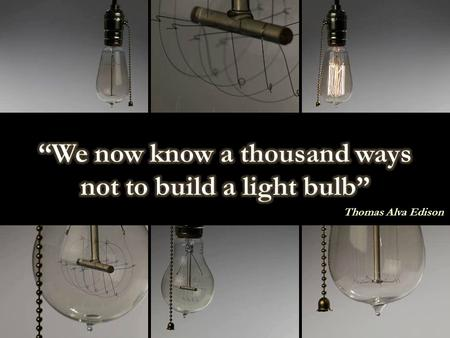 """We now know a thousand ways not to build a light bulb"""