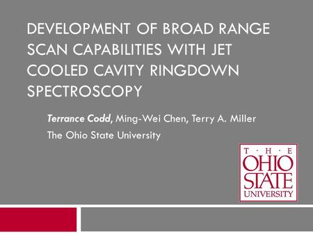 DEVELOPMENT OF BROAD RANGE SCAN CAPABILITIES WITH JET COOLED CAVITY RINGDOWN SPECTROSCOPY Terrance Codd, Ming-Wei Chen, Terry A. Miller The Ohio State.