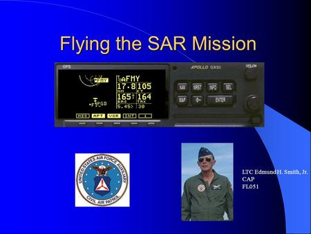 Flying the SAR Mission LTC Edmund H. Smith, Jr. CAP FL051.