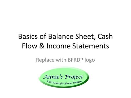 Basics of Balance Sheet, Cash Flow & Income Statements Replace with BFRDP logo.
