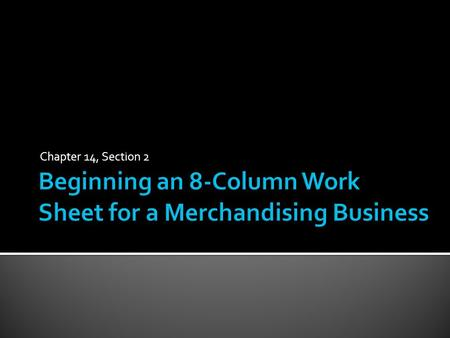 Chapter 14, Section 2.  The work sheet is used to summarize financial information needed to prepare financial statements  Step to prepare a work sheet: