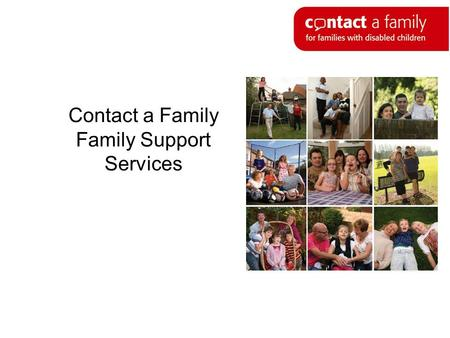 Contact a Family Family Support Services. Who we are Contact a Family provides support, advice and information for families with disabled children, no.