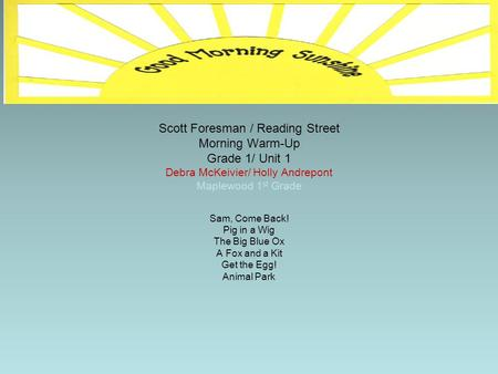 Scott Foresman / Reading Street Morning Warm-Up Grade 1/ Unit 1 Debra McKeivier/ Holly Andrepont Maplewood 1 st Grade Sam, Come Back! Pig in a Wig The.