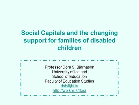 Social Capitals and the changing support for families of disabled children Professor Dóra S. Bjarnason University of Iceland School of Education Faculty.