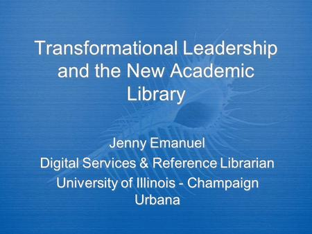 Transformational Leadership and the New Academic Library Jenny Emanuel Digital Services & Reference Librarian University of Illinois - Champaign Urbana.