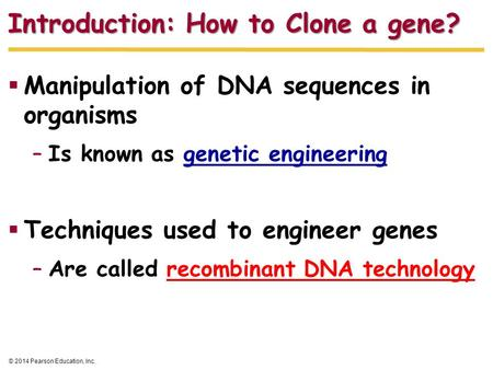 © 2014 Pearson Education, Inc. Introduction: How to Clone a gene?  Manipulation of DNA sequences in organisms –Is known as genetic engineering  Techniques.