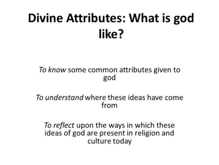 Divine Attributes: What is god like? To know some common attributes given to god To understand where these ideas have come from To reflect upon the ways.