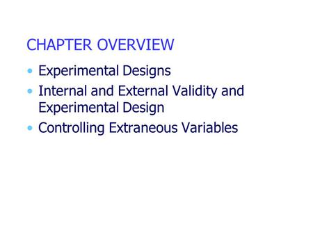 CHAPTER OVERVIEW Experimental Designs Internal and External Validity and Experimental Design Controlling Extraneous Variables.