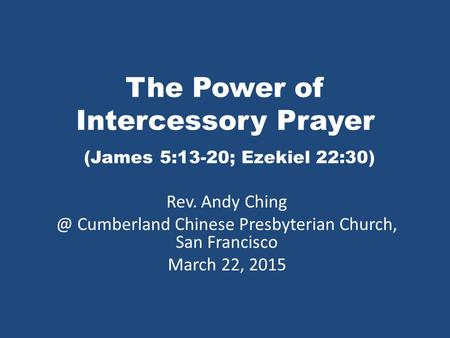 The Power of Intercessory Prayer (James 5:13-20; Ezekiel 22:30) Rev. Andy Cumberland Chinese Presbyterian Church, San Francisco March 22, 2015.