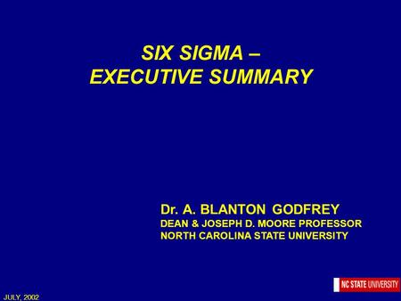 JULY, 2002 SIX SIGMA – EXECUTIVE SUMMARY Dr. A. BLANTON GODFREY DEAN & JOSEPH D. MOORE PROFESSOR NORTH CAROLINA STATE UNIVERSITY.