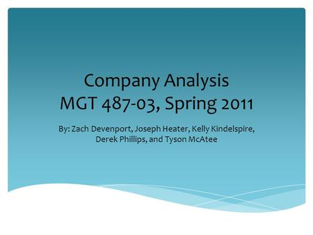 Company Analysis MGT 487-03, Spring 2011 By: Zach Devenport, Joseph Heater, Kelly Kindelspire, Derek Phillips, and Tyson McAtee.
