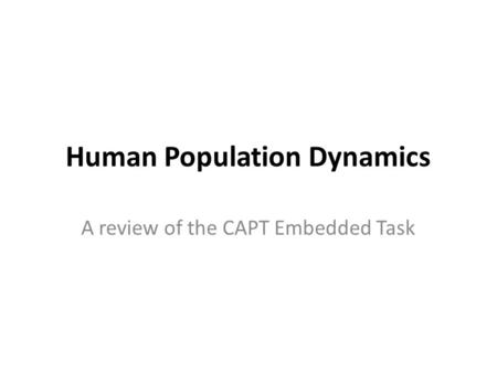 Human Population Dynamics A review of the CAPT Embedded Task.